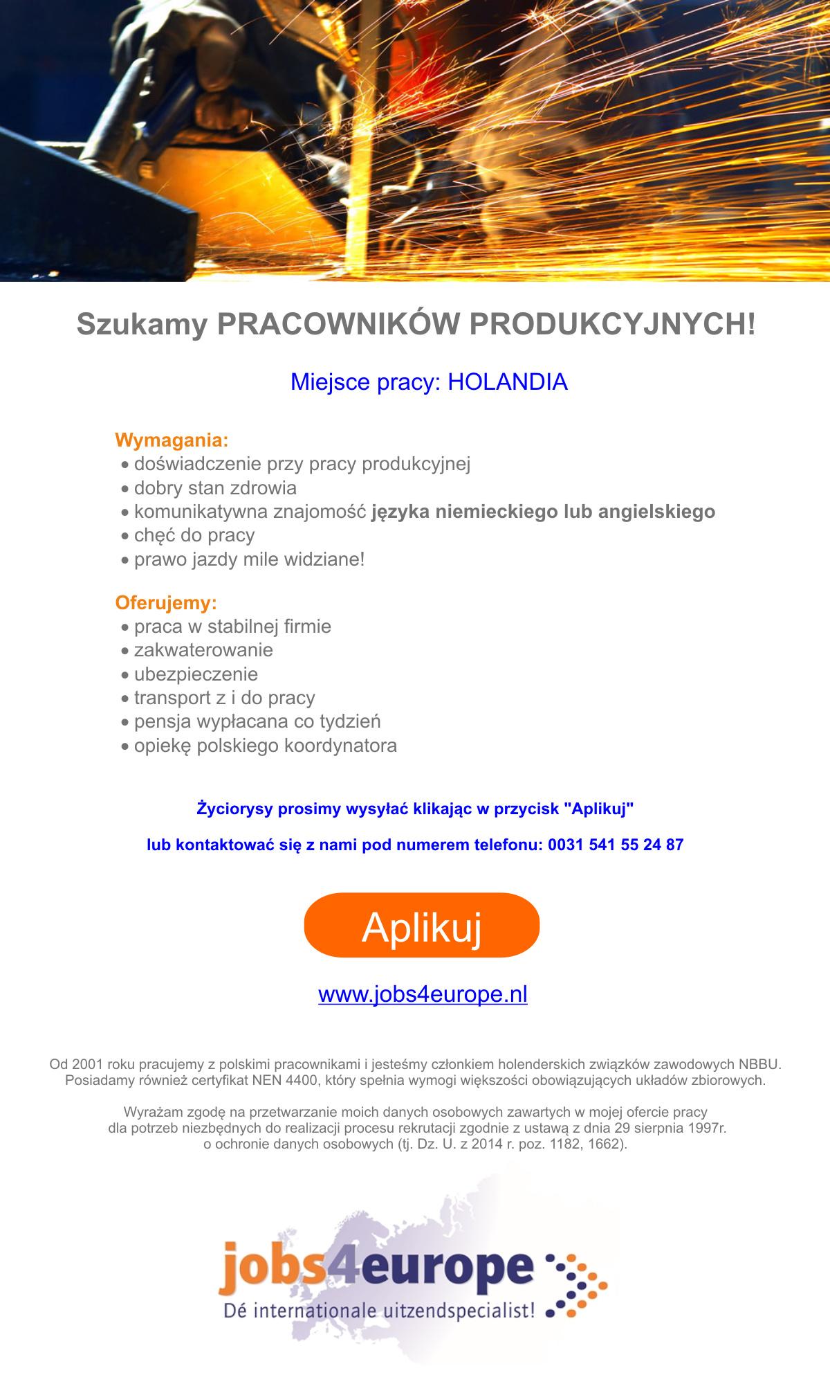 Szukamy PRACOWNIKÓW PRODUKCYJNYCH!   Miejsce pracy: Holandia Wymagania: •doświadczenie przy pracy produkcyjnej •dobry stan zdrowia •komunikatywna znajomość języka niemieckiego lub angielskiego •chęć do pracy •prawo jazdy mile widziane! Oferujemy: •praca w stabilnej firmie •zakwaterowanie •ubezpieczenie •transport z i do pracy •pensja wypłacana co tydzień •opiekę polskiego koordynatora Życiorysy prosimy wysyłać klikając w przycisk aplikowania   lub kontaktować się z nami pod numerem telefonu: 0031 541 55 24 87